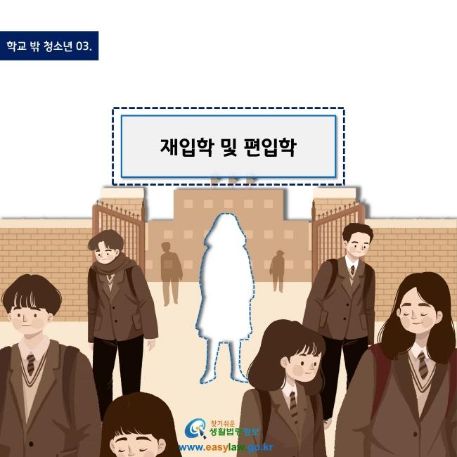 학교 밖 청소년 03. 재입학 및 편입학 www.easylaw.go.kr 찾기 쉬운 생활법령정보 로고