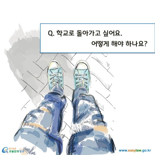 Q. 학교로 돌아가고 싶어요. 어떻게 해야 하나요?