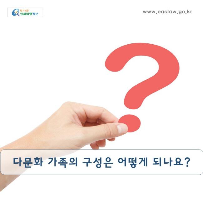 다문화 가족의 구성은 어떻게 되나요? www.easlaw.go.kr