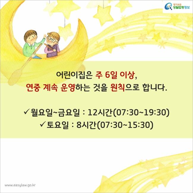 어린이집은 주 6일 이상, 연중 계속 운영하는 것을 원칙으로 합니다. 월요일~금요일:12시간(07:30~19:30) 토요일:8시간(07:30~15:30)