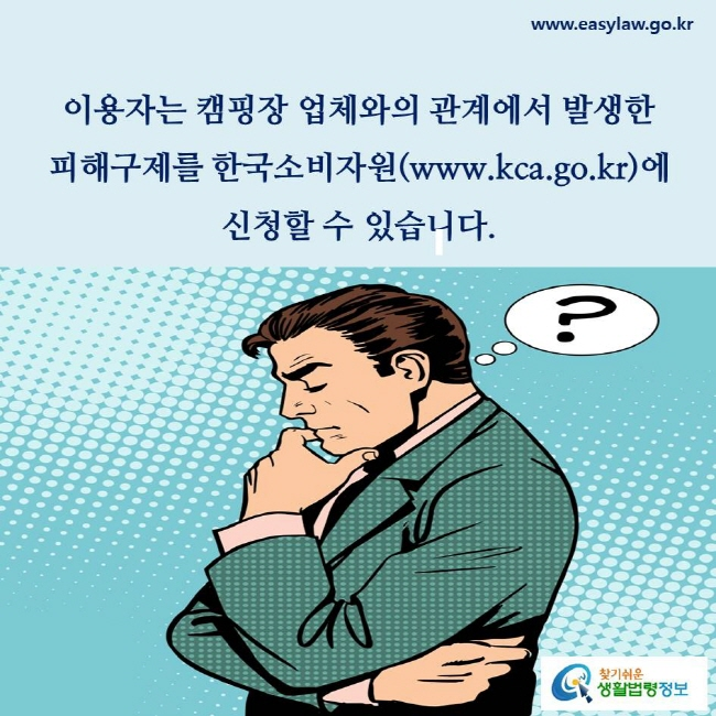 이용자는 캠핑장 업체와의 관계에서 발생한 피해구제를 한국소비자원(www.kca.go.kr)에 신청할 수 있습니다(「소비자기본법」 제55조제1항 참조).