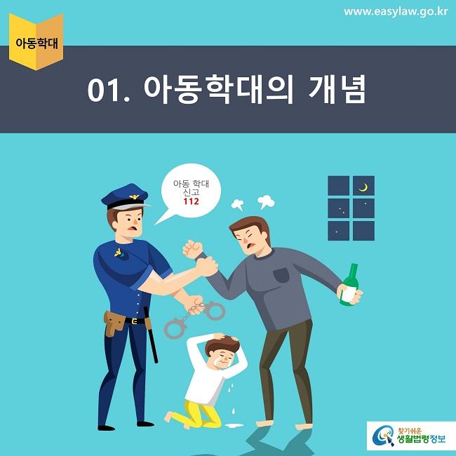 아동학대 01. 아동학대의 개념 아동 학대 신고 112 www.easylaw.go.kr 찾기쉬운 생활법령정보 로고