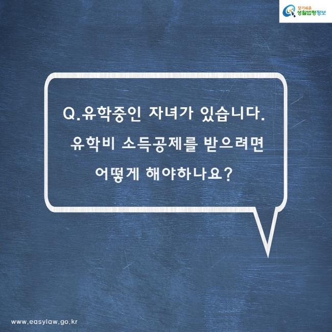 Q. 유학중인 자녀가 있습니다. 유학비 소득공제를 받으려면 어떻게 해야하나요?