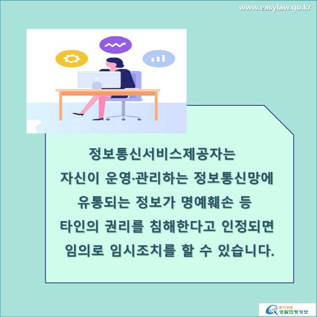 정보통신서비스제공자는 자신이 운영·관리하는 정보통신망에 유통되는 정보가 명예훼손 등 타인의 권리를 침해한다고 인정되면 임의로 임시조치를 할 수 있습니다. www.easylaw.go.kr 찾기 쉬운 생활법령정보 로고