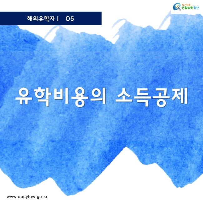 해외유학자 05 찾기쉬운 생활법령정보 로고 www.easylaw.go.kr 유학비용의 소득공제