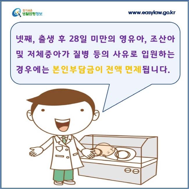 넷째, 출생 후 28일 미만의 영유아, 조산아 및 저체중아가 질병 등의 사유로 입원하는 경우에는 본인부담금이 전액 면제됩니다.