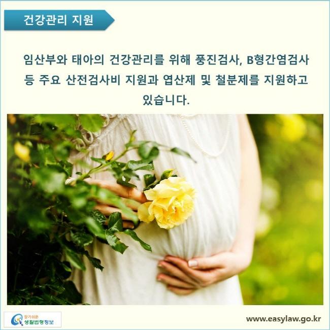 임산부와 태아의 건강관리를 위해 풍진검사, B형간염검사 등 주요 산전검사비 지원과 엽산제 및 철분제를 지원하고 있습니다.