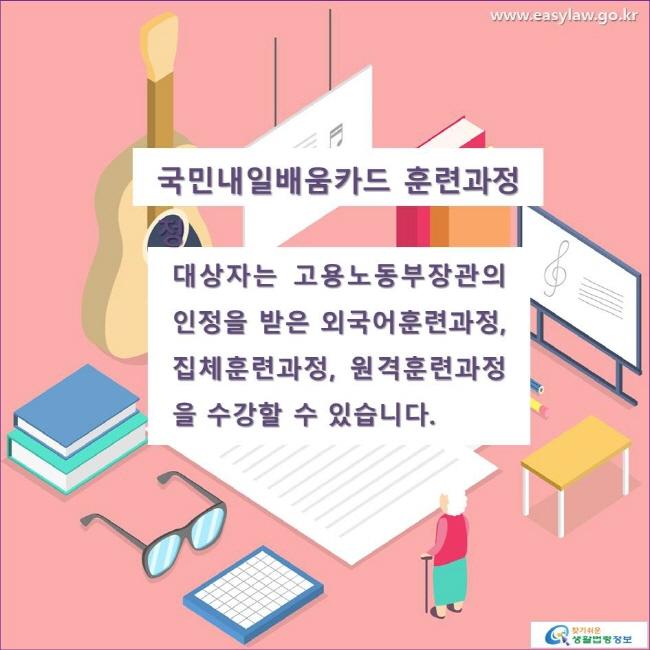 국민내일배움카드 훈련과정  대상자는 고용노동부장관의 인정을 받은 외국어훈련과정, 집체훈련과정, 원격훈련과정을 수강할 수 있습니다.