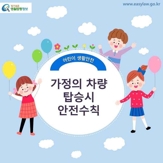 찾기쉬운 생활법령정보 로고 www.easylaw.go.kr 어린이 생활안전 가정의 차량 탑승시 안전수칙