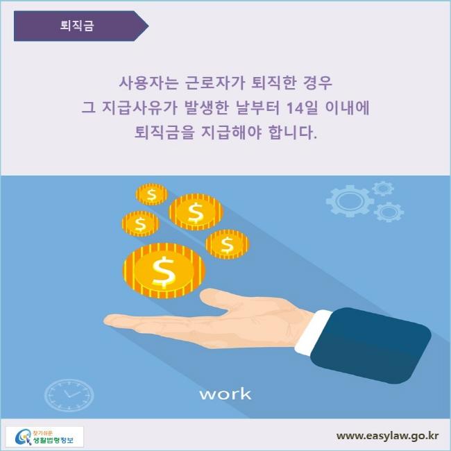 사용자는 근로자가 퇴직한 경우에는 그 지급사유가 발생한 날부터 14일 이내에 퇴직금을 지급하여야 합니다.