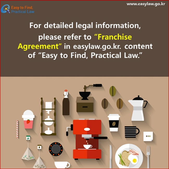 """For detailed legal information, please refer to """"Franchise Agreement"""" in easylaw.go.kr. content of """"Easy to Find, Practical Law."""""""