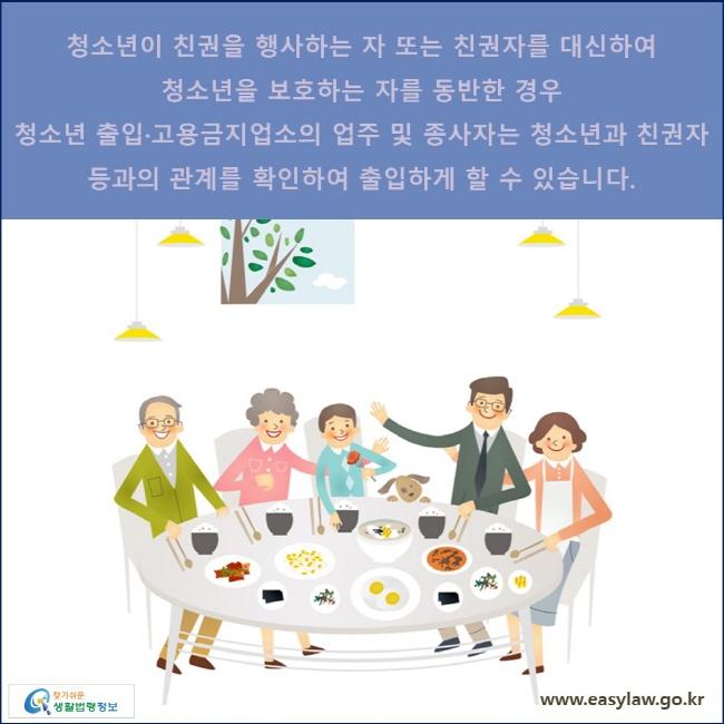 청소년이 친권을 행사하는 자 또는 친권자를 대신하여 청소년을 보호하는 자를 동반한 경우 청소년 출입·고용금지업소의 업주 및 종사자는 청소년과 친권자 등과의 관계를 확인하여 출입하게 할 수 있습니다.