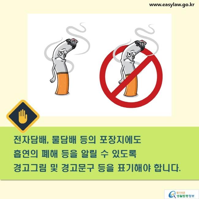 전자담배, 물담배 등의 표장지에도  흡연의 폐해 등을 알릴 수 있도록  경고그림 및 경고문구 등을 표기해야 합니다.