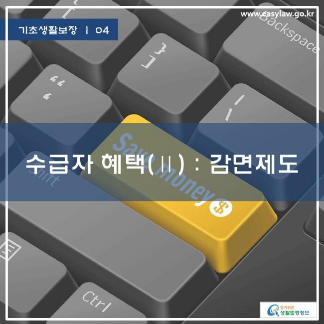 기초생활보장   04 수급자 혜택(Ⅱ) : 감면제도  www.easylaw.go.kr 찾기쉬운 생활법령정보 로고