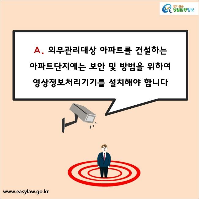 A. 의무관리대상 아파트를 건설하는 아파트단지에는 보안 및 방범을 위하여 영상정보처리기기를 설치해야 합니다.