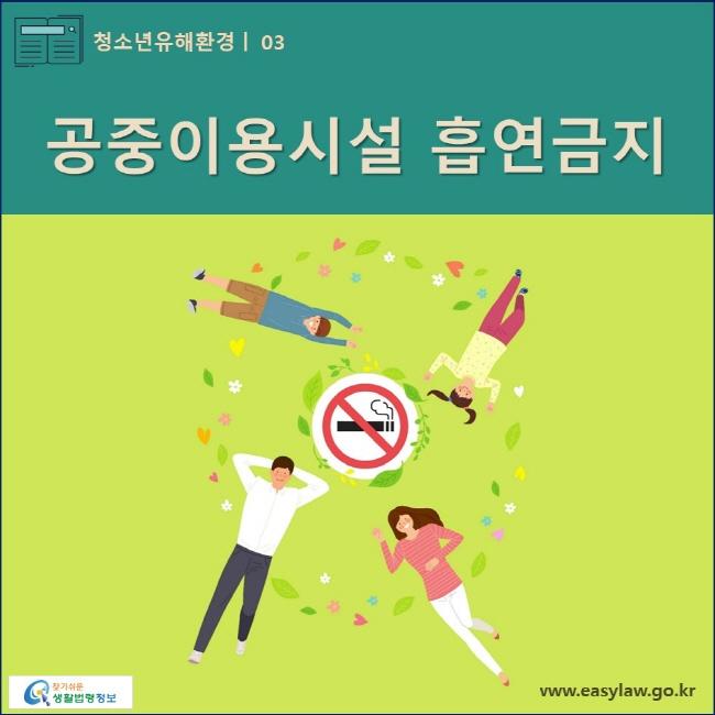 청소년유해환경 | 03 공중이용시설 흡연금지 www.easylaw.go.kr 찾기쉬운 생활법령정보 로고