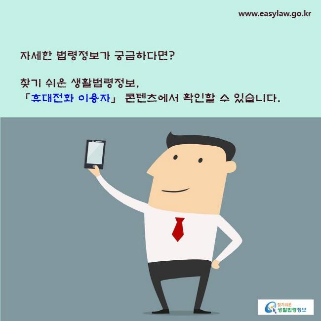 자세한 법령정보가 궁금하다면? 찾기 쉬운 생활법령정보, 「휴대전화 이용자」 콘텐츠에서 확인할 수 있습니다.