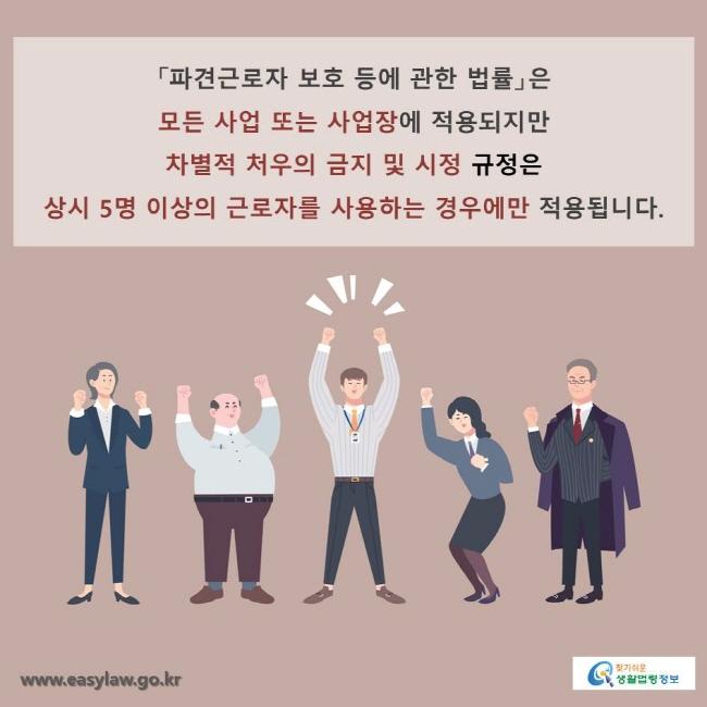 「파견근로자 보호 등에 관한 법률」은 모든 사업 또는 사업장에 적용되지만 차별적 처우의 금지 및 시정 규정은  상시 5명 이상의 근로자를 사용하는 경우에만 적용됩니다.