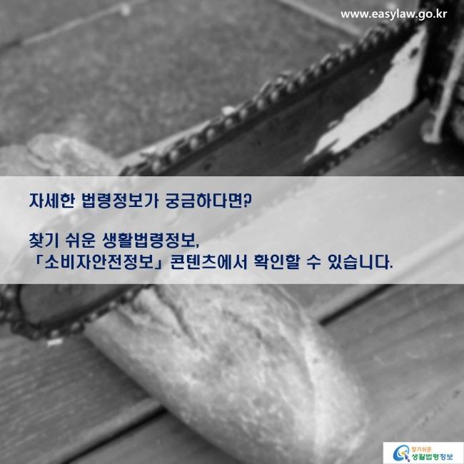 자세한 법령정보가 궁금하다면? 찾기 쉬운 생활법령정보, 「소비자안전정보」 콘텐츠에서 확인할 수 있습니다.
