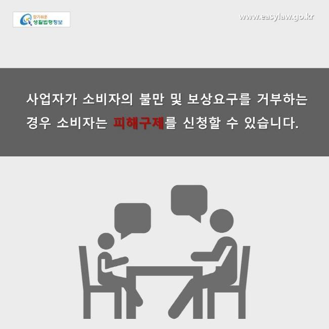 사업자가 소비자의 불만 및 보상요구를 거부하는 경우 소비자는 피해구제를 신청할 수 있습니다.