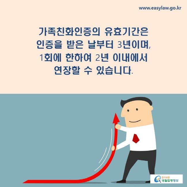 가족친화인증의 유효기간은 인증을 받은 날부터 3년이며, 1회에 한하여 2년 이내에서 연장할 수 있습니다.