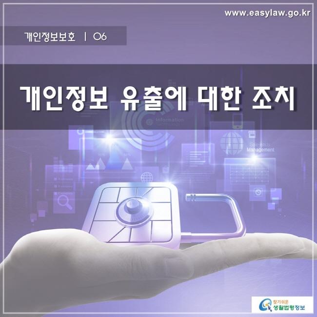 개인정보보호 | 06 개인정보 유출에 대한 조치 www.easylaw.go.kr 찾기 쉬운 생활법령정보 로고