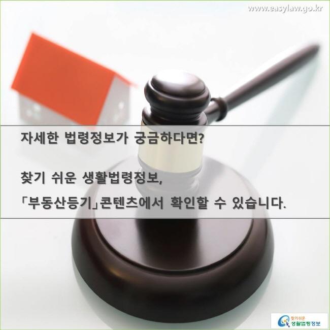 자세한 법령정보가 궁금하다면? 찾기 쉬운 생활법령정보, 「부동산등기」콘텐츠에서 확인할 수 있습니다.