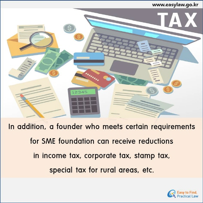 In addition, a founder who meets certain requirements for SME foundation can receive reductions in income tax, corporate tax, stamp tax, special tax for rural areas, etc.