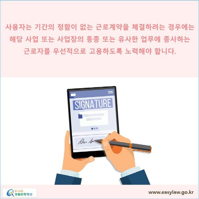 사용자는 기간의 정함이 없는 근로계약을 체결하려는 경우에는 해당 사업 또는 사업장의 동종 또는 유사한 업무에 종사하는 근로자를 우선적으로 고용하도록 노력해야 합니다.