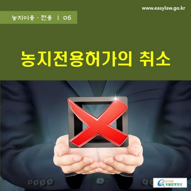 농지이용ㆍ전용 | 06 농지전용허가의 취소 www.easylaw.go.kr 찾기쉬운 생활법령정보 로고