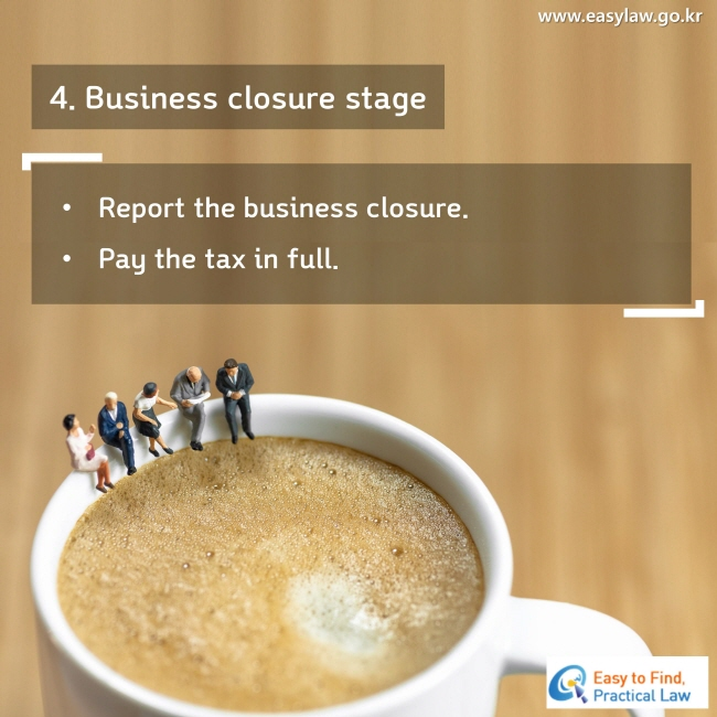 4. Business closure stage Report the business closure. Pay the tax in full.