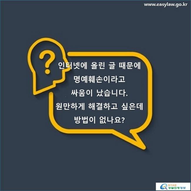 인터넷에 올린 글 때문에 명예훼손이라고 싸움이 났습니다. 원만하게 해결하고 싶은데 방법이 없나요?  www.easylaw.go.kr 찾기 쉬운 생활법령정보 로고