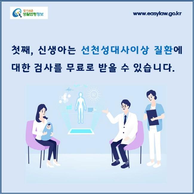 첫째, 신생아는 선천성대사이상 질환에 대한 검사를 무료로 받을 수 있습니다.