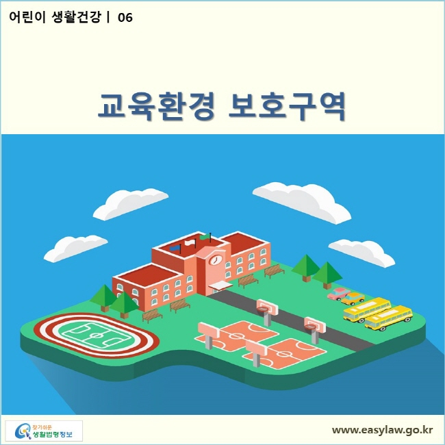 어린이 생활건강| 06 교육환경 보호구역  www.easylaw.go.kr 찾기쉬운 생활법령정보 로고