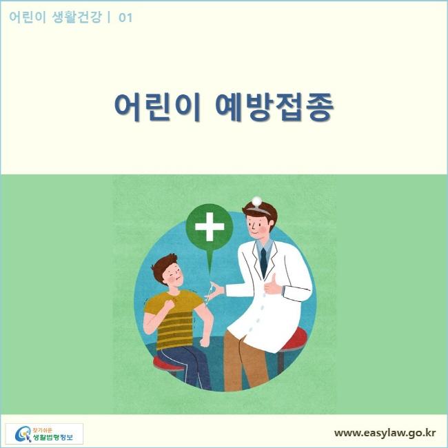 어린이 생활건강| 01 어린이 예방접종  www.easylaw.go.kr 찾기쉬운 생활법령정보 로고