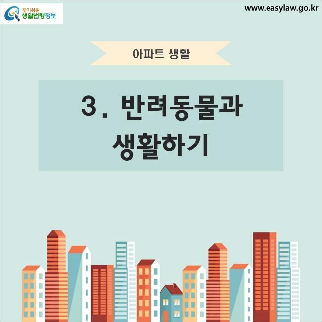 아파트 생활 3. 반려동물과 생활하기 찾기쉬운 생활법령정보 www.easylaw.go.kr