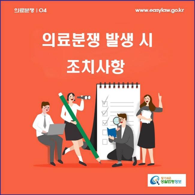 의료분쟁 | 04 의료분쟁 발생 시 조치사항 www.easylaw.go.kr 찾기쉬운 생활법령정보 로고