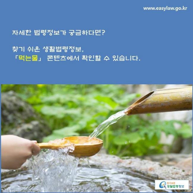 자세한 법령정보가 궁금하다면? 찾기 쉬운 생활법령정보, 「먹는물」 콘텐츠에서 확인할 수 있습니다.