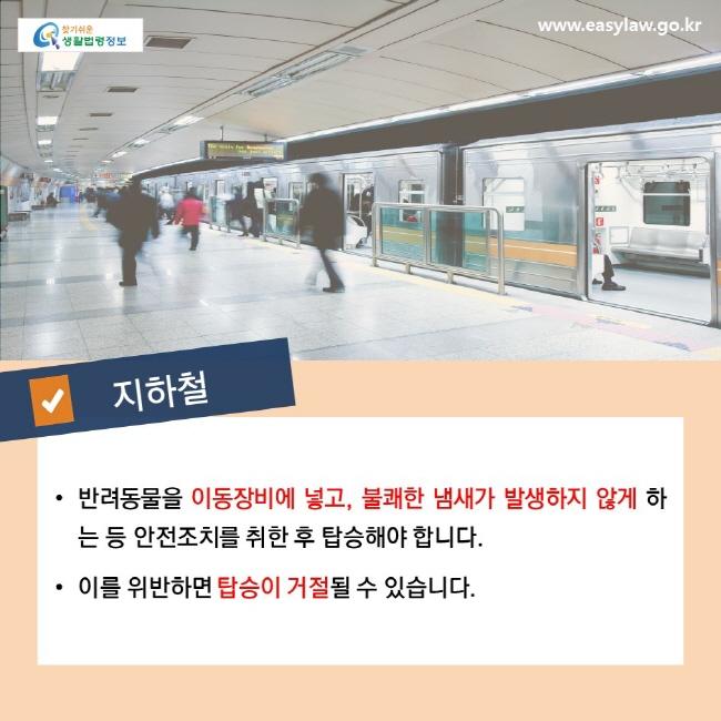 지하철, • 반려동물을 이동장비에 넣고, 불쾌한 냄새가 발생하지 않게 하는 등 안전조치를 취한 후 탑승해야 합니다. • 이를 위반하면 탑승이 거절 될 수 있습니다.