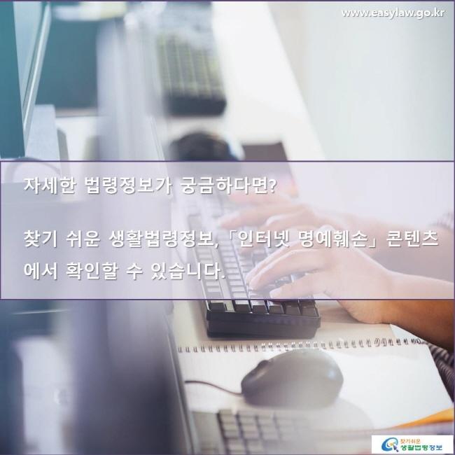 자세한 법령정보가 궁금하다면? 찾기 쉬운 생활법령정보, 「인터넷 명예훼손」 콘텐츠에서 확인할 수 있습니다. www.easylaw.go.kr 찾기 쉬운 생활법령정보 로고