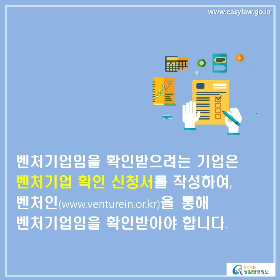 벤처기업임을 확인받으려는 기업은 벤처기업 확인 신청서를 작성하여, 벤처인(www.venturein.or.kr)을 통해 벤처기업임을 확인받아야 합니다.
