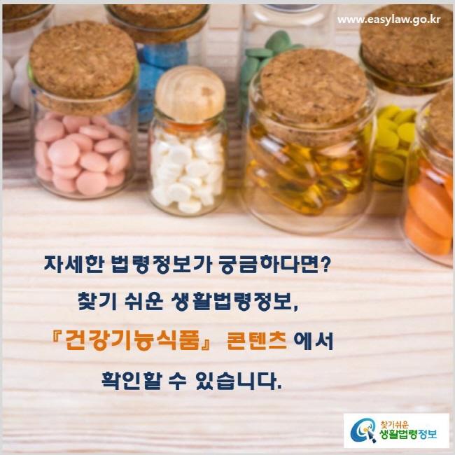 자세한 법령정보가 궁금하다면? 찾기 쉬운 생활법령정보, 『건강기능식품』 콘텐츠 에서  확인할 수 있습니다. www.easylaw.go.kr 찾기 쉬운 생활법령정보 로고
