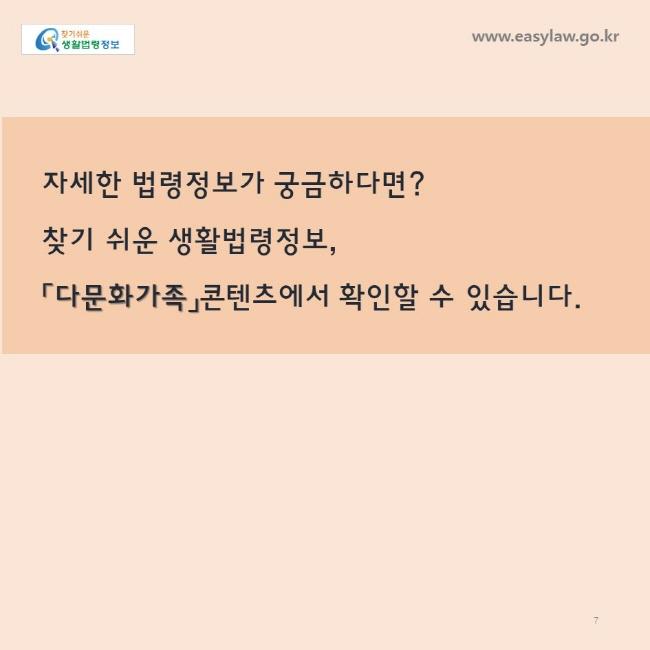 자세한 법령정보가 궁금하다면?찾기 쉬운 생활법령정보,「다문화가족」콘텐츠에서 확인할 수 있습니다. www.easylaw.go.kr