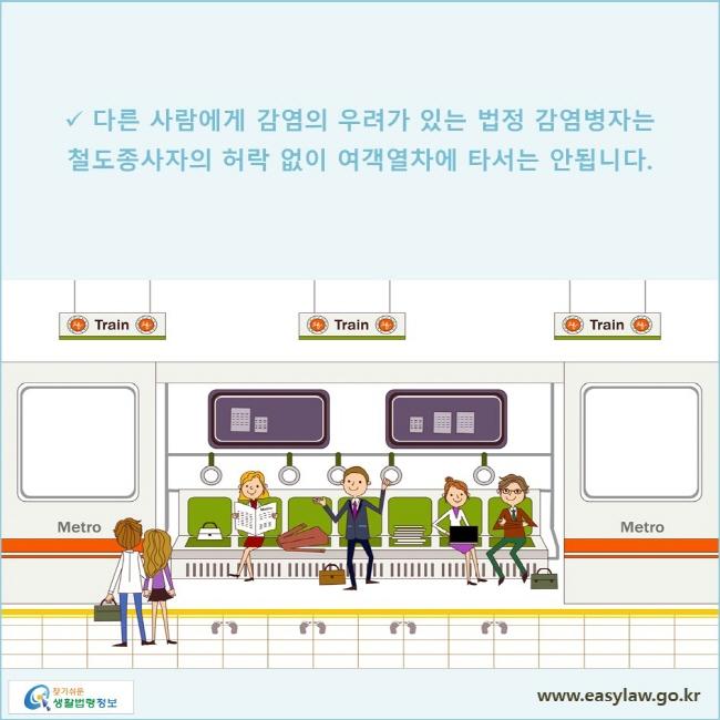 다른 사람에게 감염의 우려가 있는 법정 감염병자는 철도종사자의 허락 없이 여객열차에 타서는 안됩니다.