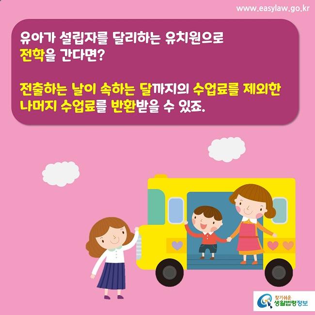 유아가 설립자를 달리하는 유치원으로  전학을 간다면?  전출하는 날이 속하는 달까지의 수업료를 제외한 나머지 수업료를 반환받을 수 있죠.