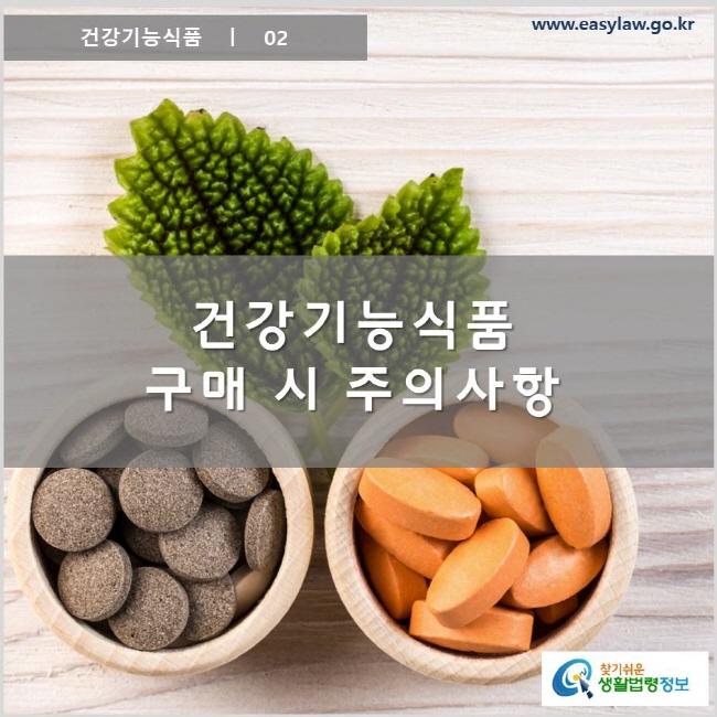 건강기능식품 ㅣ 02 건강기능식품 구매 시 주의사항 www.easylaw.go.kr 찾기 쉬운 생활법령정보 로고