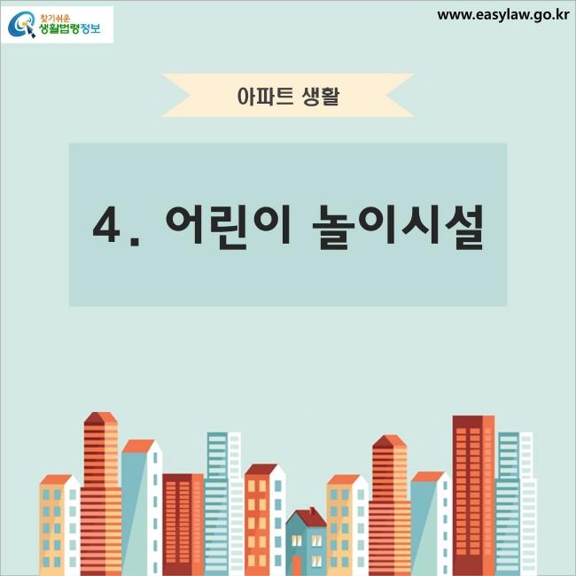 아파트 생활 4. 어린이 놀이시설 찾기쉬운 생활법령정보 www.easylaw.go.kr
