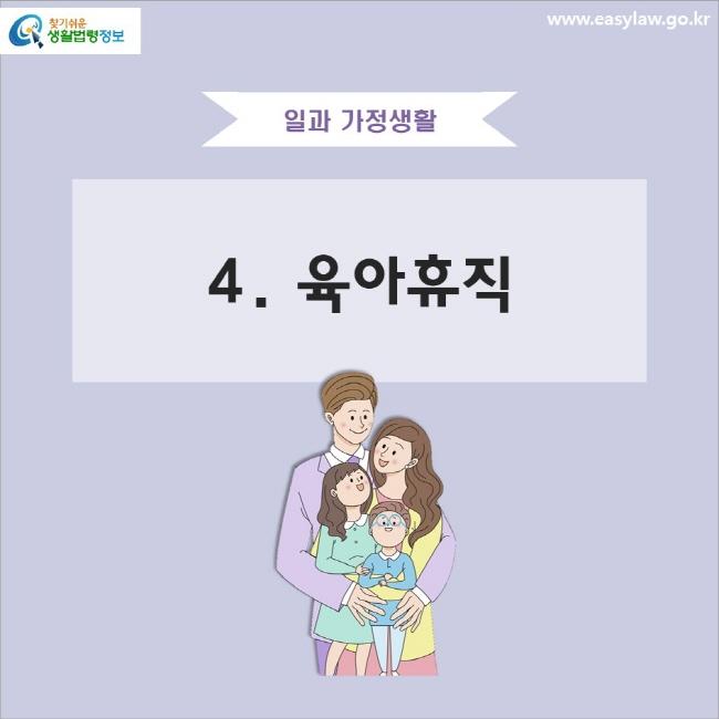 일과 가정생활 4. 육아휴직 www.easylaw.go.kr 찾기 쉬운 생활법령정보 로고