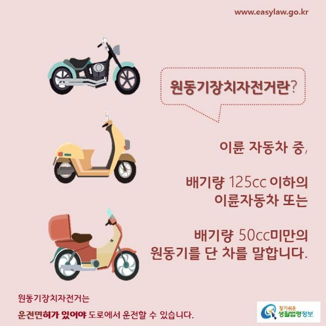 원동기장치자전거란?  이륜 자동차 중, 배기량 125cc 이하의 이륜자동차 또는 배기량 50cc미만의 원동기를 단 차를 말합니다.  원동기장치자전거는 운전면허가 있어야 도로에서 운전할 수 있습니다.