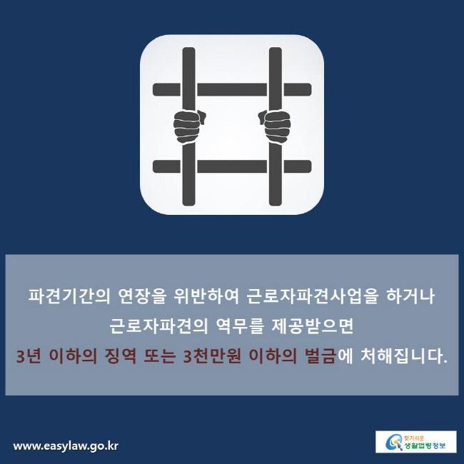 파견기간의 연장을 위반하여 근로자파견사업을 하거나 근로자파견의 역무를 제공받으면 3년 이하의 징역 또는 3천만원 이하의 벌금에 처해집니다.
